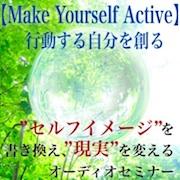 セルフイメージを書き換え、現実を変えるオーディオセミナー、【Make Yourself Active 〜行動する自分を創る〜】引き寄せの法則、超実践的メソッド!