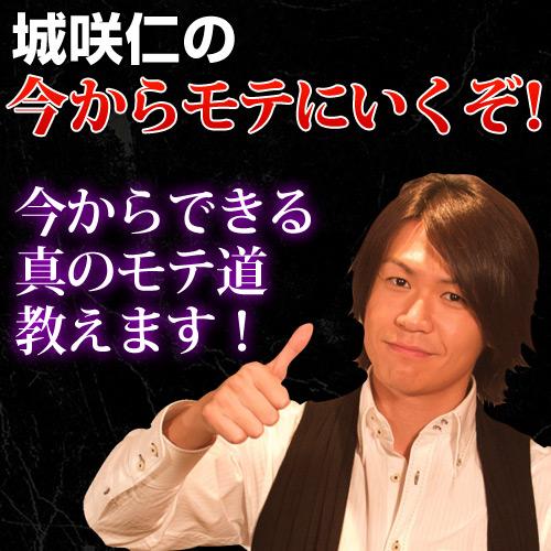 城咲仁のモテる男養成講座『今からモテにいくぞ!』完全セット