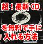 超!最新CDを無料でラクに手に入れてしまう方法。これさえ知っておけばもうCDは買う必要ございません!WINNYなんかではございません!