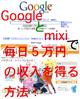 Googleとmixiで毎日毎日5万円の収入を得る方法!