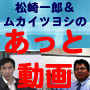 松崎一郎&ムカイツヨシのあっと動画