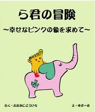 「ら君の冒険〜幸せのピンクの象を求めて」子供も大人も一緒に楽しめる新しい形の絵本