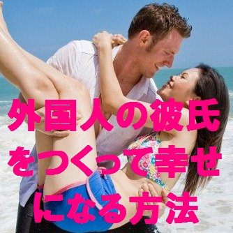 外国人の彼氏をつくって幸せになるバイブル 〜出会いから結婚までの秘訣〜