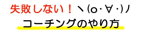 ■ 失敗しない!ヽ(o・∀・)ノ コーチングのやり方 ■