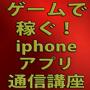 ゲームで稼ぐ!iphoneアプリ講座