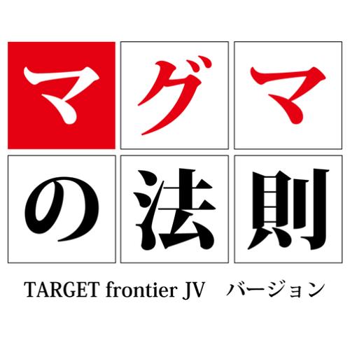 マグマの法則〜TARGET frontier JV バージョン〜