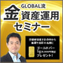 GLOBAL流 最新「金」資産運用セミナー(東京)