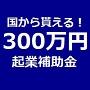 あなたも政府の起業補助金300万円を活用して、起業プロジェクトに参加しませんか!