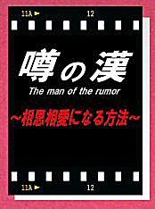 噂の漢(おとこ) The man of the rumor 〜相思相愛になる方法〜
